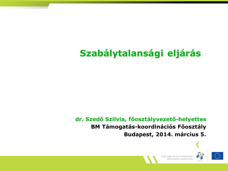 Szabálytalansági eljárás dr. Szedő Szilvia, főosztályvezető-helyettes BM Támogatás-koordinációs Főosztály Budapest, 2014. március 5.