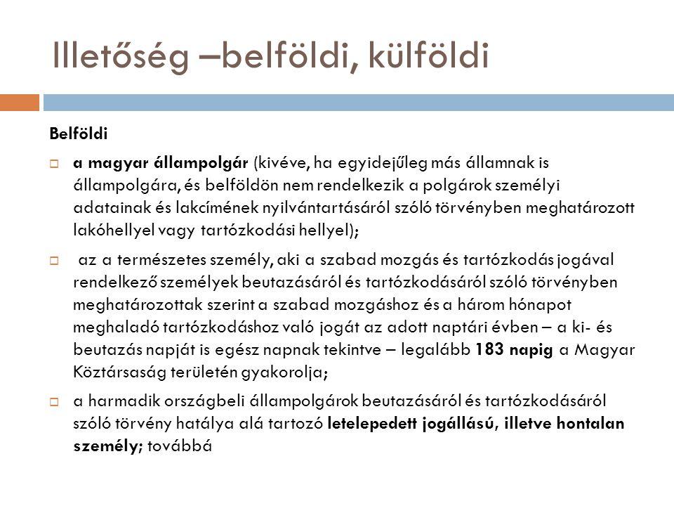 Illetőség –belföldi, külföldi Belföldi  a magyar állampolgár (kivéve, ha egyidejűleg más államnak is állampolgára, és belföldön nem rendelkezik a polgárok személyi adatainak és lakcímének nyilvántartásáról szóló törvényben meghatározott lakóhellyel vagy tartózkodási hellyel);  az a természetes személy, aki a szabad mozgás és tartózkodás jogával rendelkező személyek beutazásáról és tartózkodásáról szóló törvényben meghatározottak szerint a szabad mozgáshoz és a három hónapot meghaladó tartózkodáshoz való jogát az adott naptári évben – a ki- és beutazás napját is egész napnak tekintve – legalább 183 napig a Magyar Köztársaság területén gyakorolja;  a harmadik országbeli állampolgárok beutazásáról és tartózkodásáról szóló törvény hatálya alá tartozó letelepedett jogállású, illetve hontalan személy; továbbá