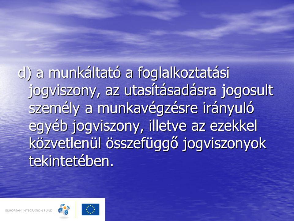 d) a munkáltató a foglalkoztatási jogviszony, az utasításadásra jogosult személy a munkavégzésre irányuló egyéb jogviszony, illetve az ezekkel közvetl