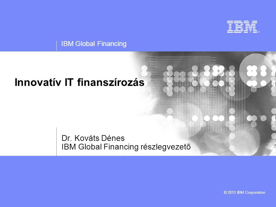 IBM Global Financing © 2013 IBM Corporation Innovatív IT finanszírozás Dr.