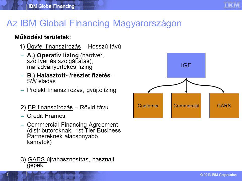 IBM Global Financing © 2013 IBM Corporation 2 Az IBM Global Financing Magyarországon Működési területek: 1) Ügyfél finanszírozás – Hosszú távú –A.) Operatív lízing (hardver, szoftver és szolgáltatás), maradványértékes lízing –B.) Halasztott- /részlet fizetés - SW eladás –Projekt finanszírozás, gyűjtőlízing 2) BP finanszírozás – Rövid távú –Credit Frames –Commercial Financing Agreement (distributoroknak, 1st Tier Business Partnereknek alacsonyabb kamatok) 3) GARS újrahasznosítás, használt gépek IGF CommercialCustomerGARS