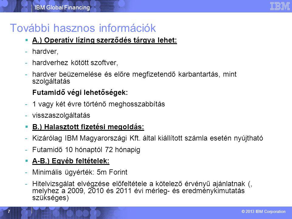 IBM Global Financing © 2013 IBM Corporation 7 További hasznos információk  A.) Operatív lízing szerződés tárgya lehet: -hardver, -hardverhez kötött szoftver, -hardver beüzemelése és előre megfizetendő karbantartás, mint szolgáltatás Futamidő végi lehetőségek: -1 vagy két évre történő meghosszabbítás -visszaszolgáltatás  B.) Halasztott fizetési megoldás: -Kizárólag IBM Magyarországi Kft.
