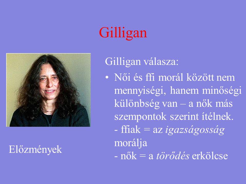 Gilligan Gilligan válasza: •Női és ffi morál között nem mennyiségi, hanem minőségi különbség van – a nők más szempontok szerint ítélnek. - ffiak = az