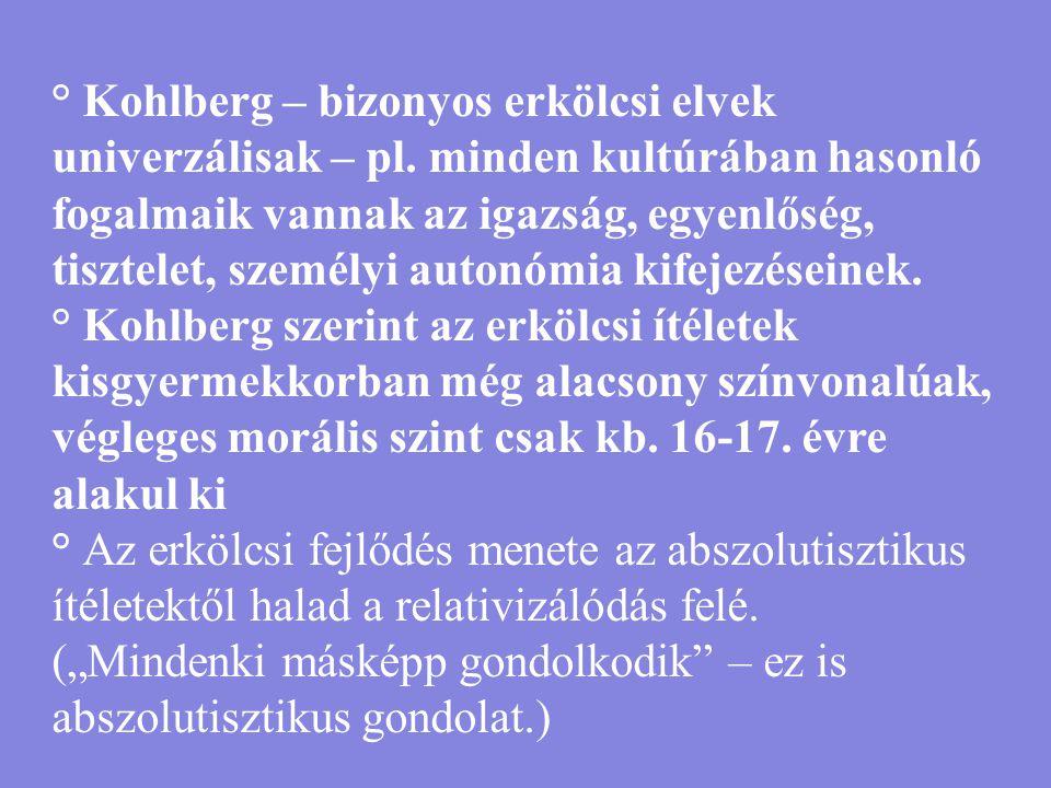° Kohlberg – bizonyos erkölcsi elvek univerzálisak – pl. minden kultúrában hasonló fogalmaik vannak az igazság, egyenlőség, tisztelet, személyi autonó