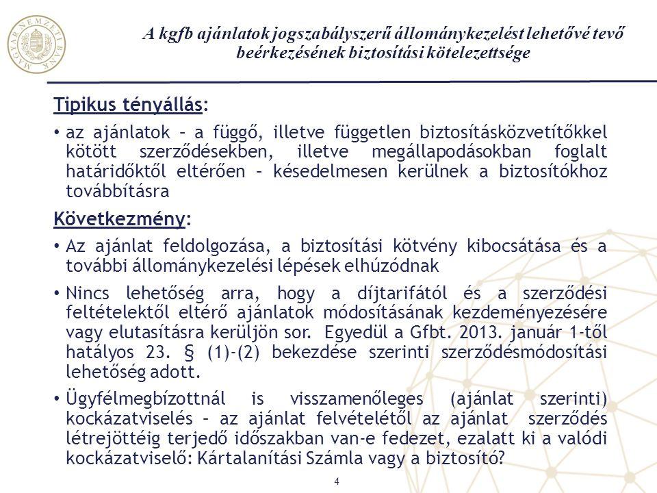 A kgfb ajánlatok jogszabályszerű állománykezelést lehetővé tevő beérkezésének biztosítási kötelezettsége 4 Tipikus tényállás: • az ajánlatok – a függő, illetve független biztosításközvetítőkkel kötött szerződésekben, illetve megállapodásokban foglalt határidőktől eltérően – késedelmesen kerülnek a biztosítókhoz továbbításra Következmény: • Az ajánlat feldolgozása, a biztosítási kötvény kibocsátása és a további állománykezelési lépések elhúzódnak • Nincs lehetőség arra, hogy a díjtarifától és a szerződési feltételektől eltérő ajánlatok módosításának kezdeményezésére vagy elutasításra kerüljön sor.