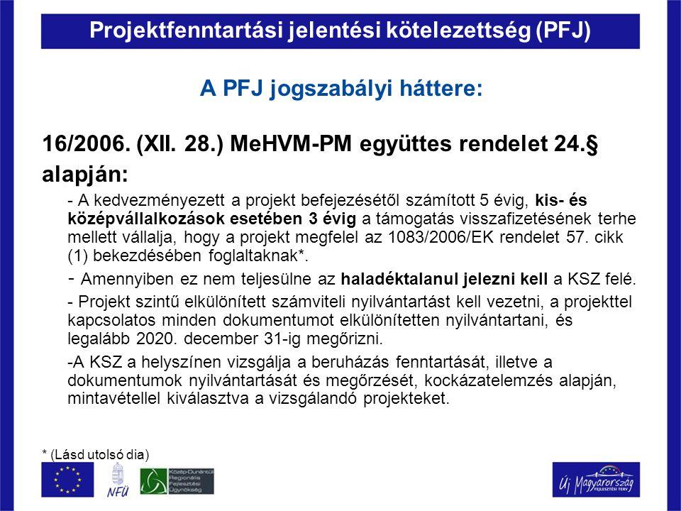 Projektfenntartási jelentési kötelezettség (PFJ) A PFJ jogszabályi háttere: 16/2006. (XII. 28.) MeHVM-PM együttes rendelet 24.§ alapján: - A kedvezmén