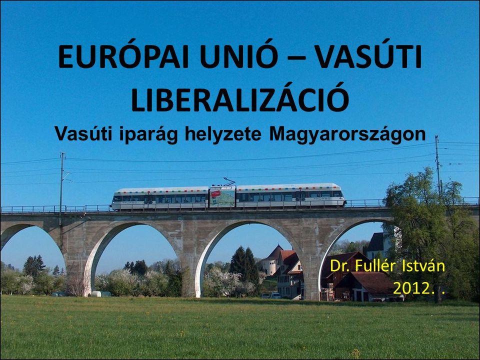 EURÓPAI UNIÓ – VASÚTI LIBERALIZÁCIÓ Vasúti iparág helyzete Magyarországon Dr. Fullér István 2012..