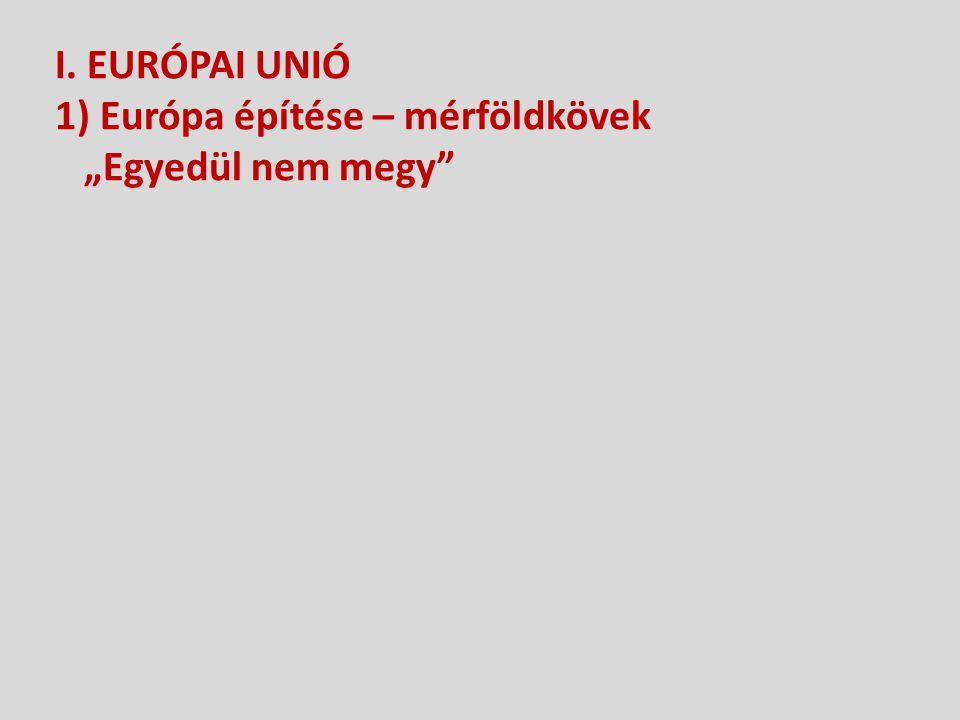 """I. EURÓPAI UNIÓ 1) Európa építése – mérföldkövek """"Egyedül nem megy"""""""