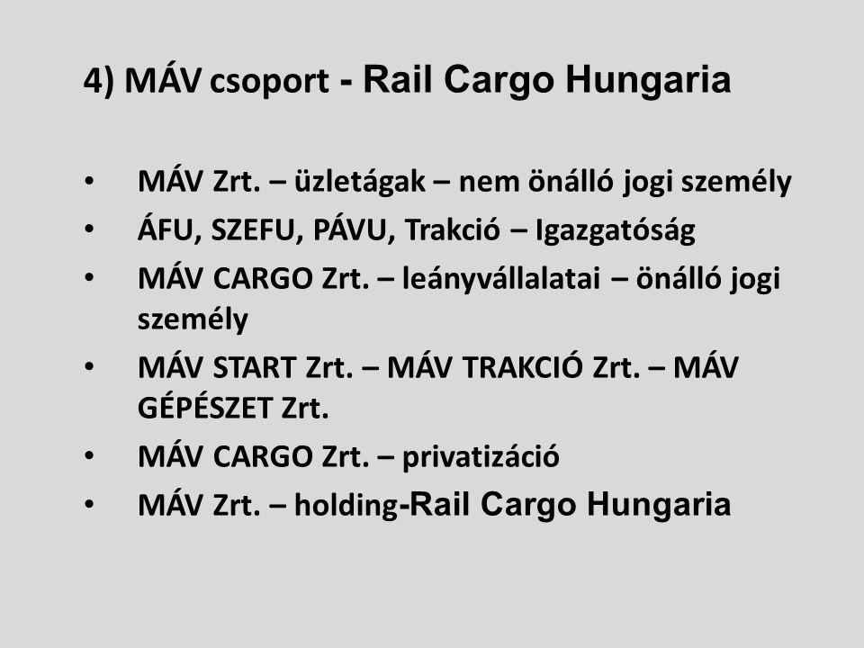 4) MÁV csoport - Rail Cargo Hungaria • MÁV Zrt. – üzletágak – nem önálló jogi személy • ÁFU, SZEFU, PÁVU, Trakció – Igazgatóság • MÁV CARGO Zrt. – leá