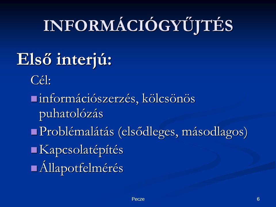 6Pecze INFORMÁCIÓGYŰJTÉS Első interjú: Cél:  információszerzés, kölcsönös puhatolózás  Problémalátás (elsődleges, másodlagos)  Kapcsolatépítés  Állapotfelmérés
