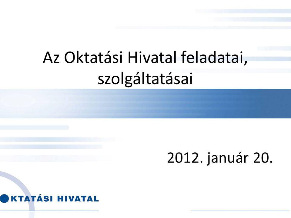 Az Oktatási Hivatal feladatai, szolgáltatásai 2012. január 20.
