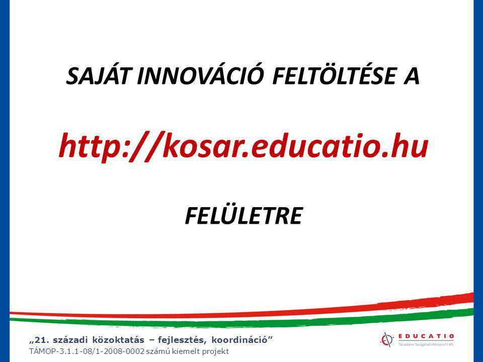 """""""21. századi közoktatás – fejlesztés, koordináció"""" TÁMOP-3.1.1-08/1-2008-0002 számú kiemelt projekt SAJÁT INNOVÁCIÓ FELTÖLTÉSE A http://kosar.educatio"""
