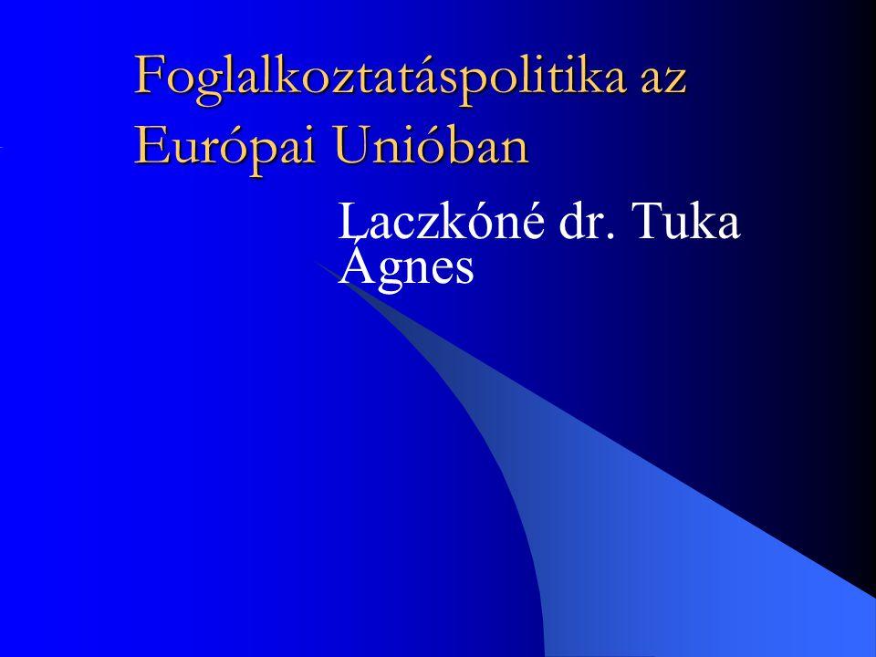Foglalkoztatáspolitika az Európai Unióban Laczkóné dr. Tuka Ágnes