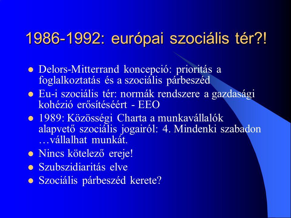 1986-1992: európai szociális tér?!  Delors-Mitterrand koncepció: prioritás a foglalkoztatás és a szociális párbeszéd  Eu-i szociális tér: normák ren
