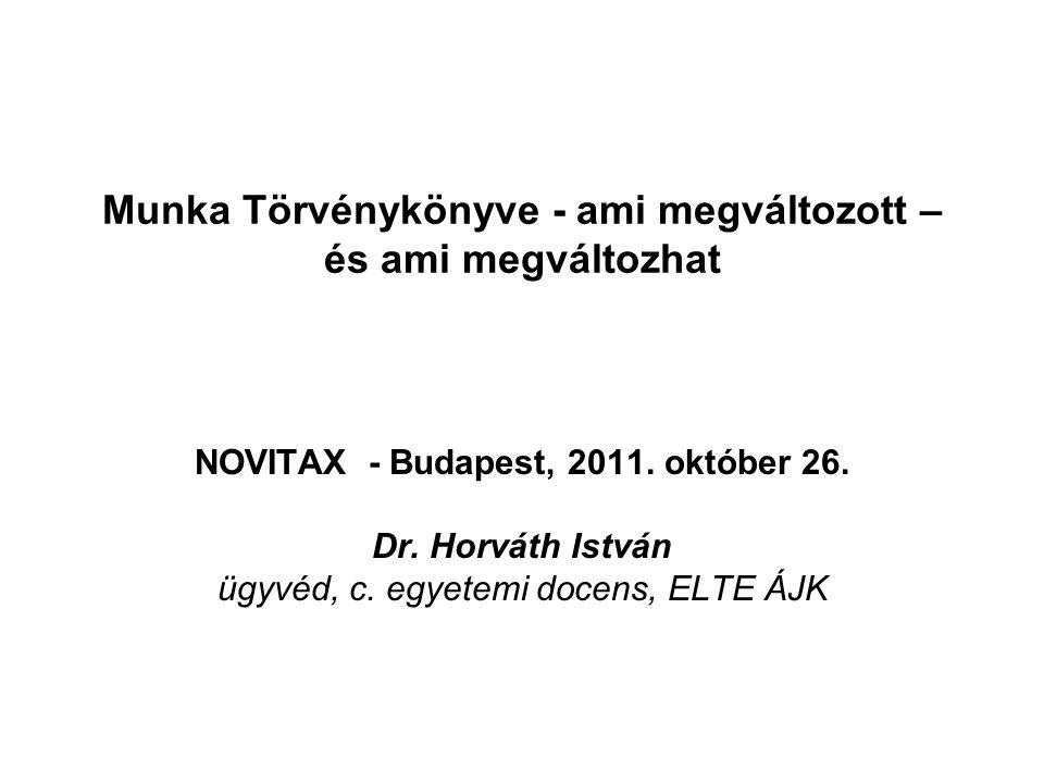 Munka Törvénykönyve - ami megváltozott – és ami megváltozhat NOVITAX - Budapest, 2011. október 26. Dr. Horváth István ügyvéd, c. egyetemi docens, ELTE