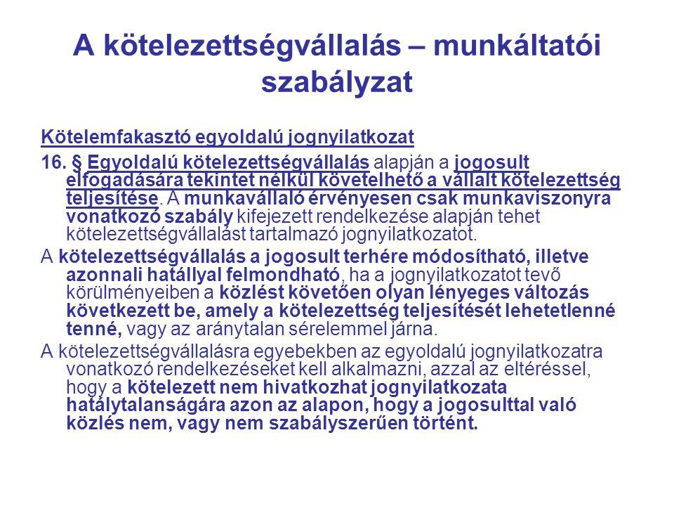 A kötelezettségvállalás – munkáltatói szabályzat Kötelemfakasztó egyoldalú jognyilatkozat 16. § Egyoldalú kötelezettségvállalás alapján a jogosult elf