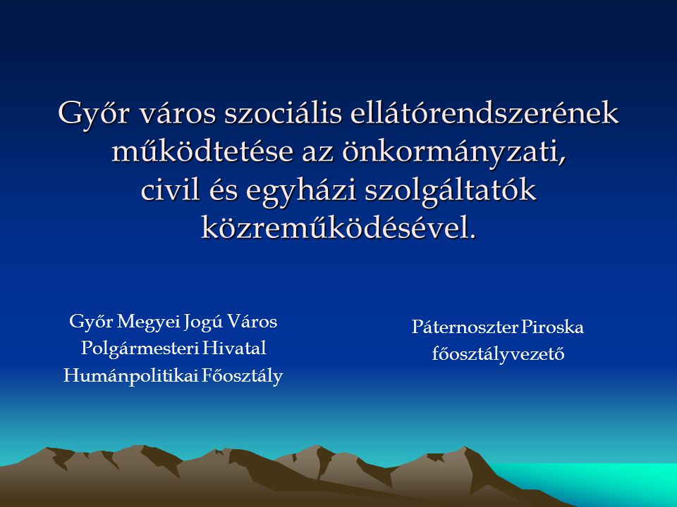 Győr város szociális ellátórendszerének működtetése az önkormányzati, civil és egyházi szolgáltatók közreműködésével. Páternoszter Piroska főosztályve