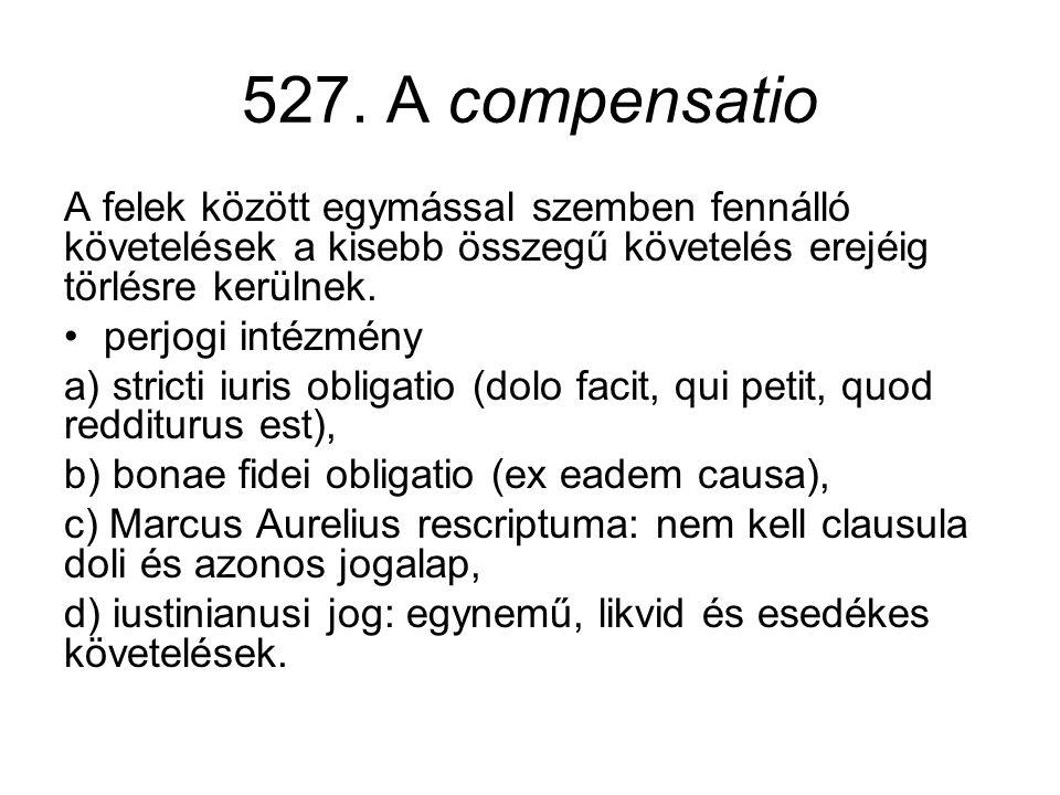 527. A compensatio A felek között egymással szemben fennálló követelések a kisebb összegű követelés erejéig törlésre kerülnek. •perjogi intézmény a) s