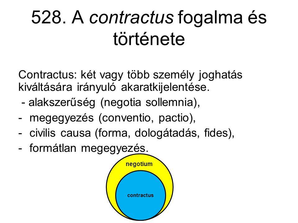 528. A contractus fogalma és története Contractus: két vagy több személy joghatás kiváltására irányuló akaratkijelentése. - alakszerűség (negotia soll