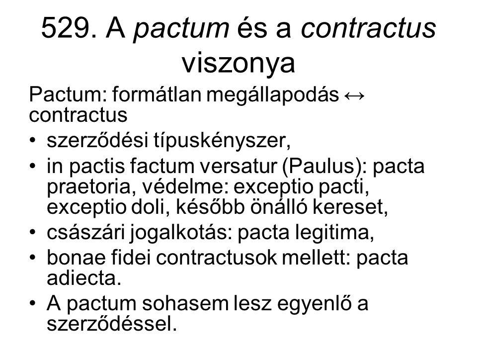 529. A pactum és a contractus viszonya Pactum: formátlan megállapodás ↔ contractus •szerződési típuskényszer, •in pactis factum versatur (Paulus): pac