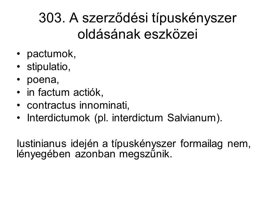 303. A szerződési típuskényszer oldásának eszközei •pactumok, •stipulatio, •poena, •in factum actiók, •contractus innominati, •Interdictumok (pl. inte