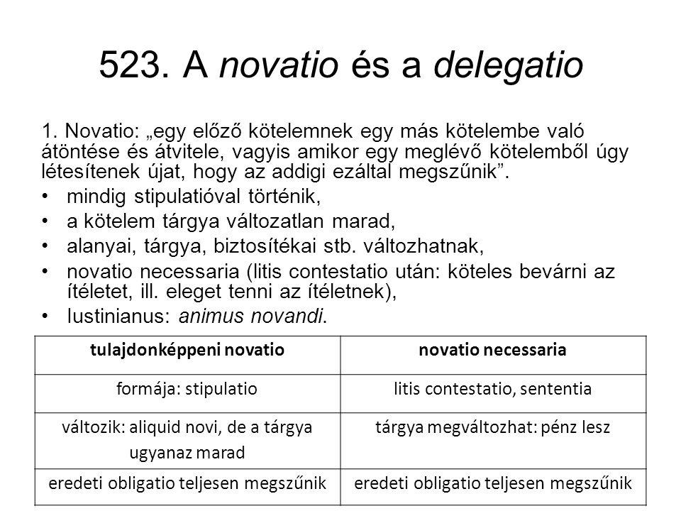 """523. A novatio és a delegatio 1. Novatio: """"egy előző kötelemnek egy más kötelembe való átöntése és átvitele, vagyis amikor egy meglévő kötelemből úgy"""