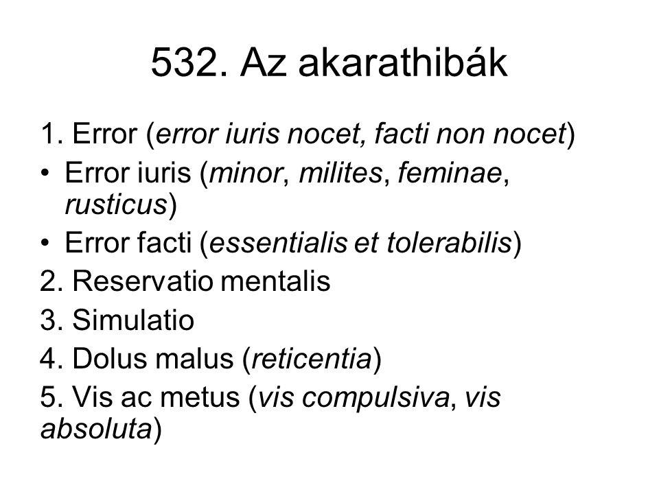 532. Az akarathibák 1. Error (error iuris nocet, facti non nocet) •Error iuris (minor, milites, feminae, rusticus) •Error facti (essentialis et tolera
