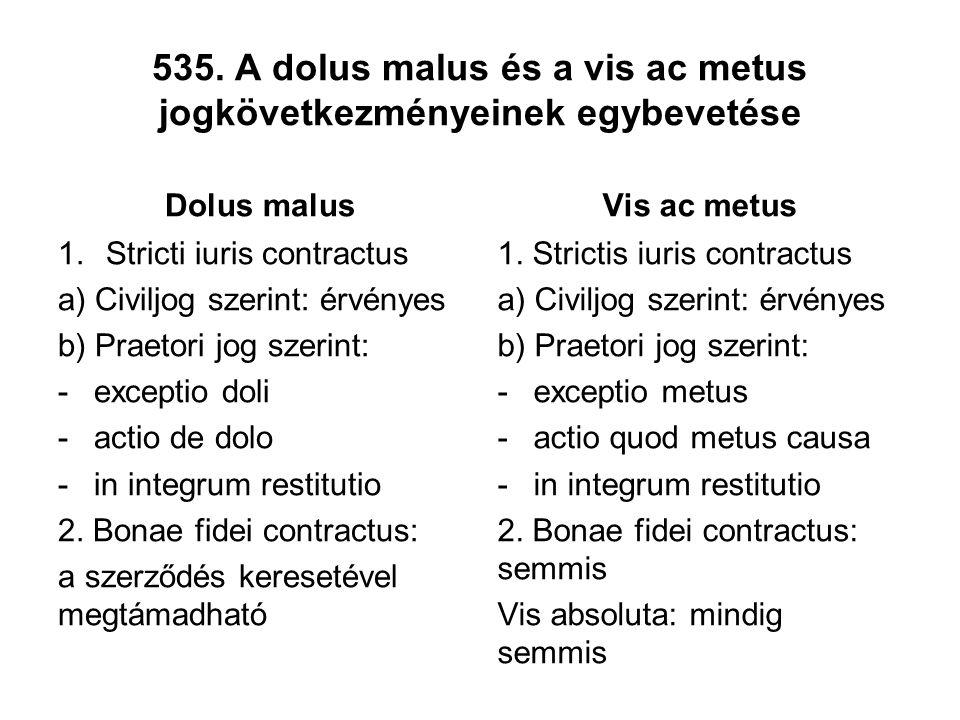 535. A dolus malus és a vis ac metus jogkövetkezményeinek egybevetése Dolus malus 1.Stricti iuris contractus a) Civiljog szerint: érvényes b) Praetori