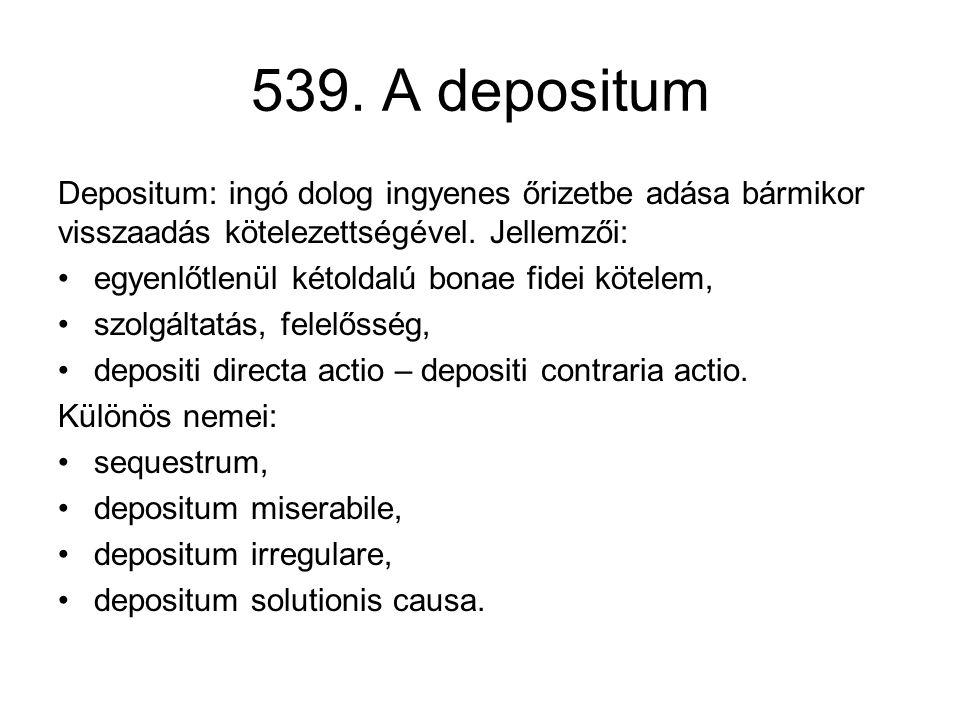 539. A depositum Depositum: ingó dolog ingyenes őrizetbe adása bármikor visszaadás kötelezettségével. Jellemzői: •egyenlőtlenül kétoldalú bonae fidei