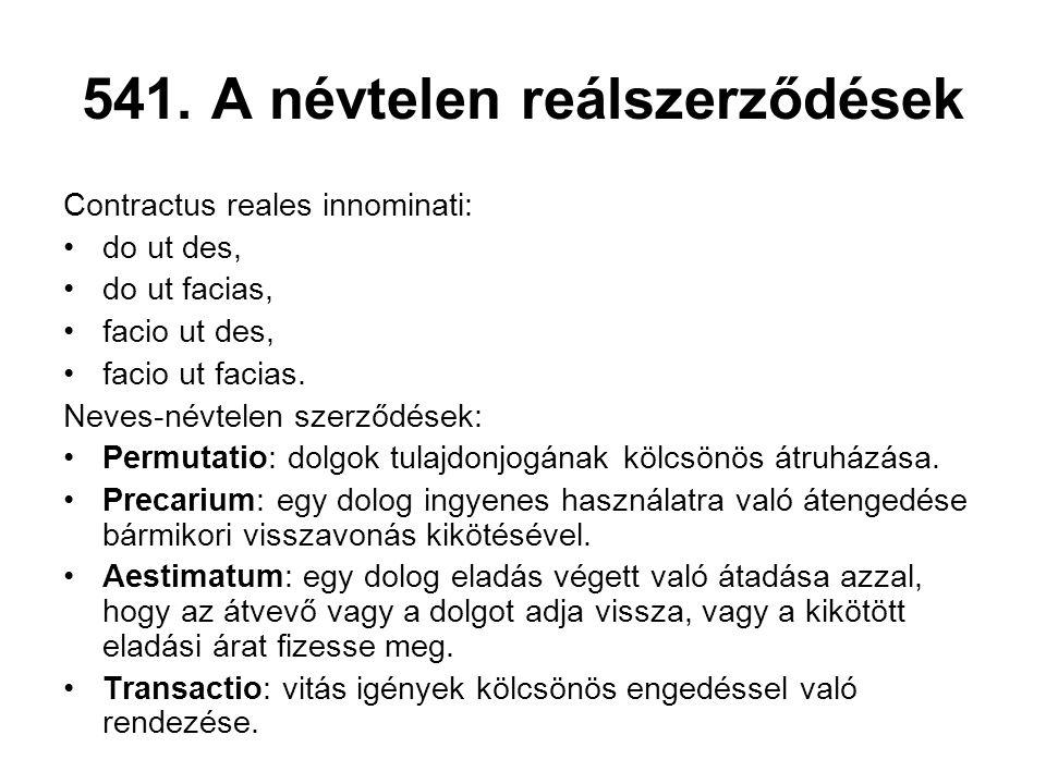 541. A névtelen reálszerződések Contractus reales innominati: •do ut des, •do ut facias, •facio ut des, •facio ut facias. Neves-névtelen szerződések: