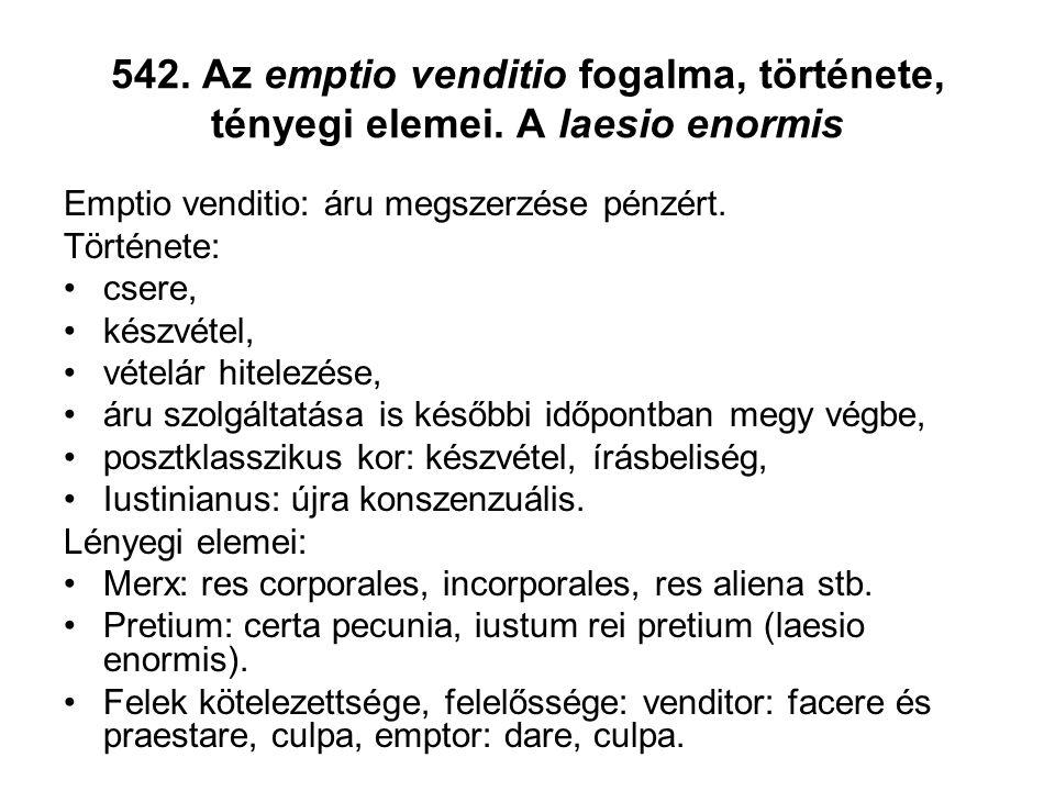 542. Az emptio venditio fogalma, története, tényegi elemei. A laesio enormis Emptio venditio: áru megszerzése pénzért. Története: •csere, •készvétel,