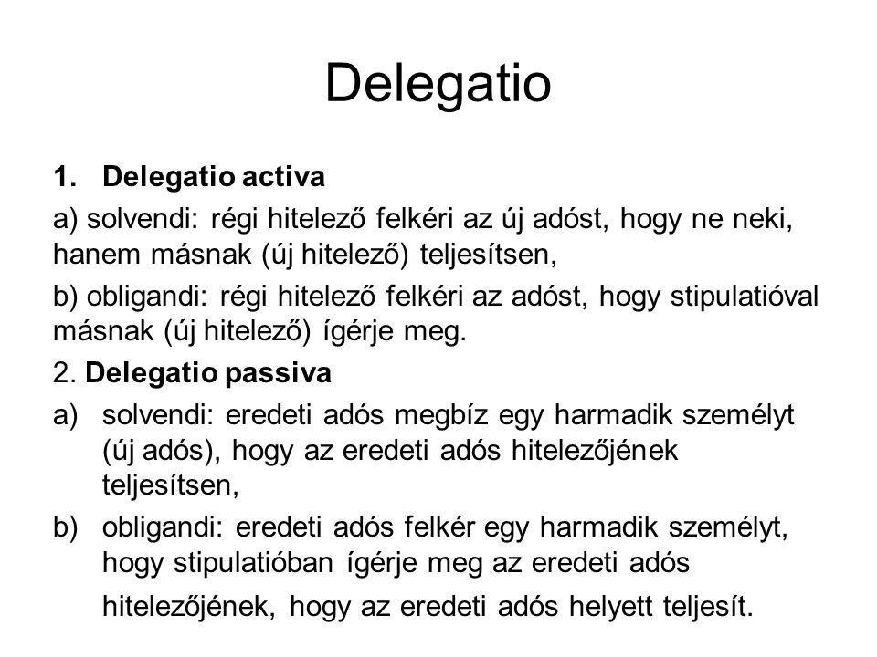 Delegatio 1.Delegatio activa a) solvendi: régi hitelező felkéri az új adóst, hogy ne neki, hanem másnak (új hitelező) teljesítsen, b) obligandi: régi