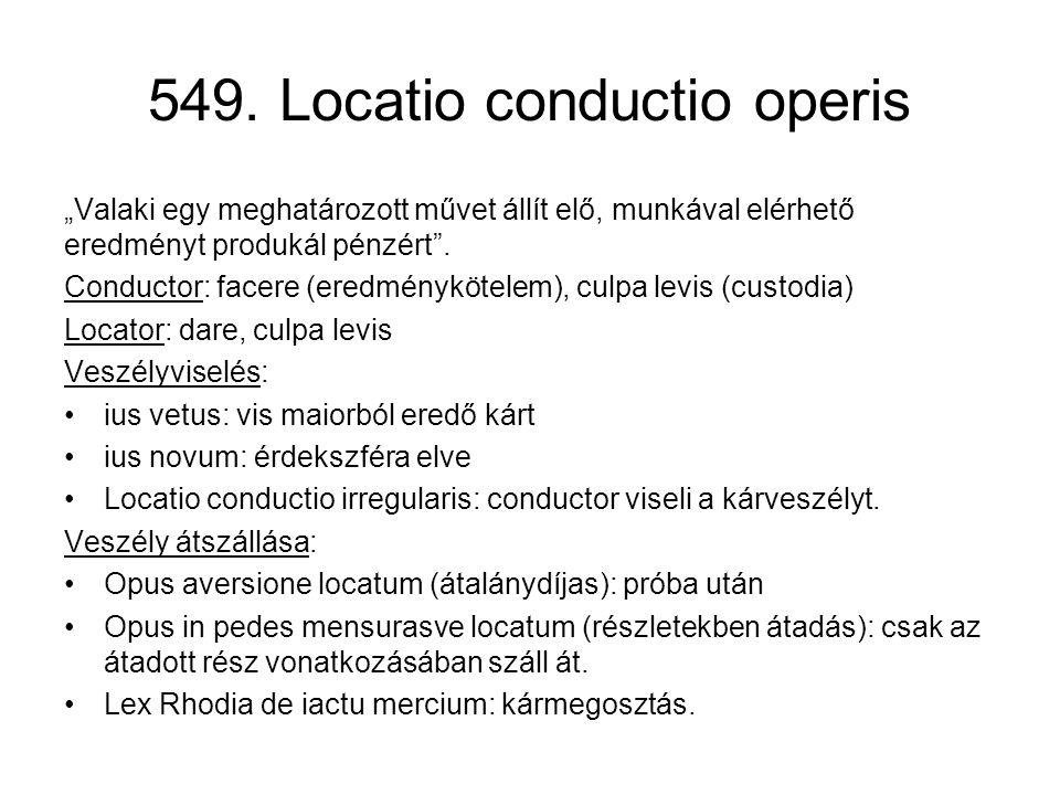 """549. Locatio conductio operis """"Valaki egy meghatározott művet állít elő, munkával elérhető eredményt produkál pénzért"""". Conductor: facere (eredményköt"""