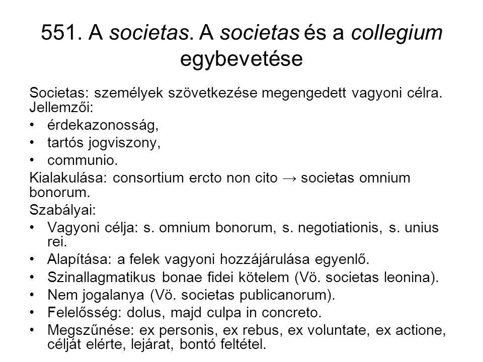 551. A societas. A societas és a collegium egybevetése Societas: személyek szövetkezése megengedett vagyoni célra. Jellemzői: •érdekazonosság, •tartós