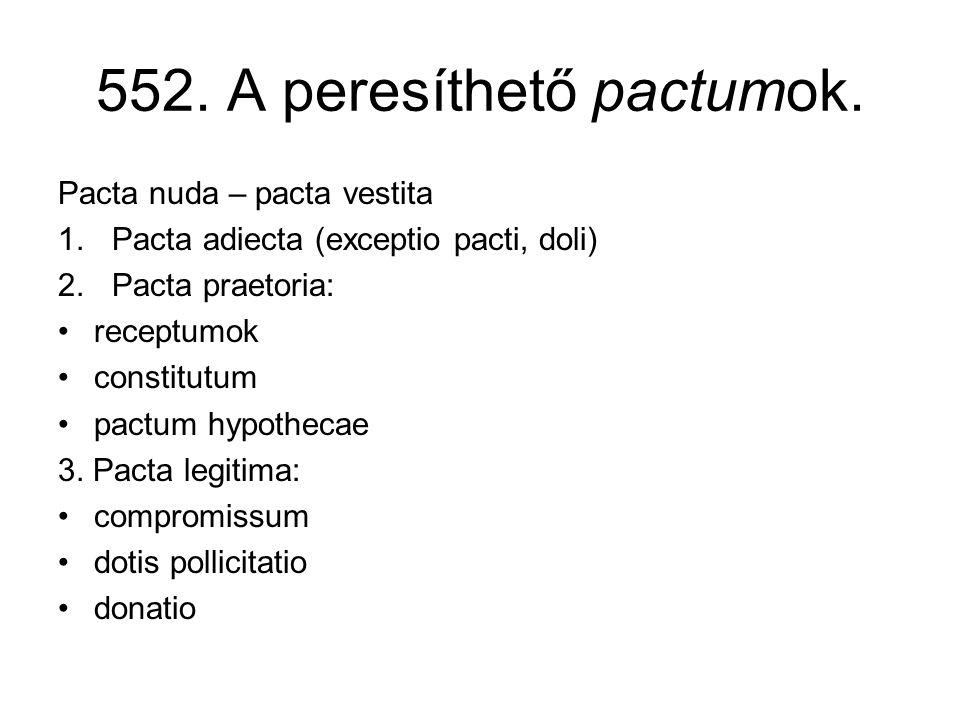 552. A peresíthető pactumok. Pacta nuda – pacta vestita 1.Pacta adiecta (exceptio pacti, doli) 2.Pacta praetoria: •receptumok •constitutum •pactum hyp