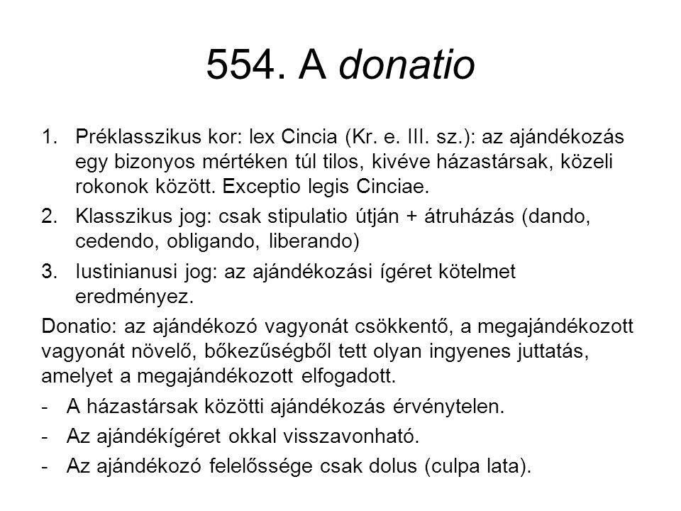 554. A donatio 1.Préklasszikus kor: lex Cincia (Kr. e. III. sz.): az ajándékozás egy bizonyos mértéken túl tilos, kivéve házastársak, közeli rokonok k