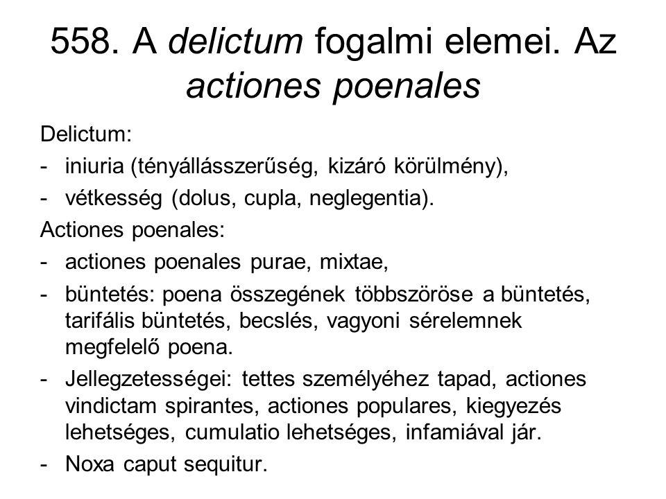 558. A delictum fogalmi elemei. Az actiones poenales Delictum: -iniuria (tényállásszerűség, kizáró körülmény), -vétkesség (dolus, cupla, neglegentia).