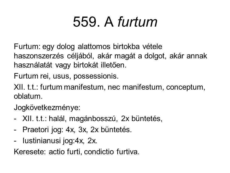 559. A furtum Furtum: egy dolog alattomos birtokba vétele haszonszerzés céljából, akár magát a dolgot, akár annak használatát vagy birtokát illetően.