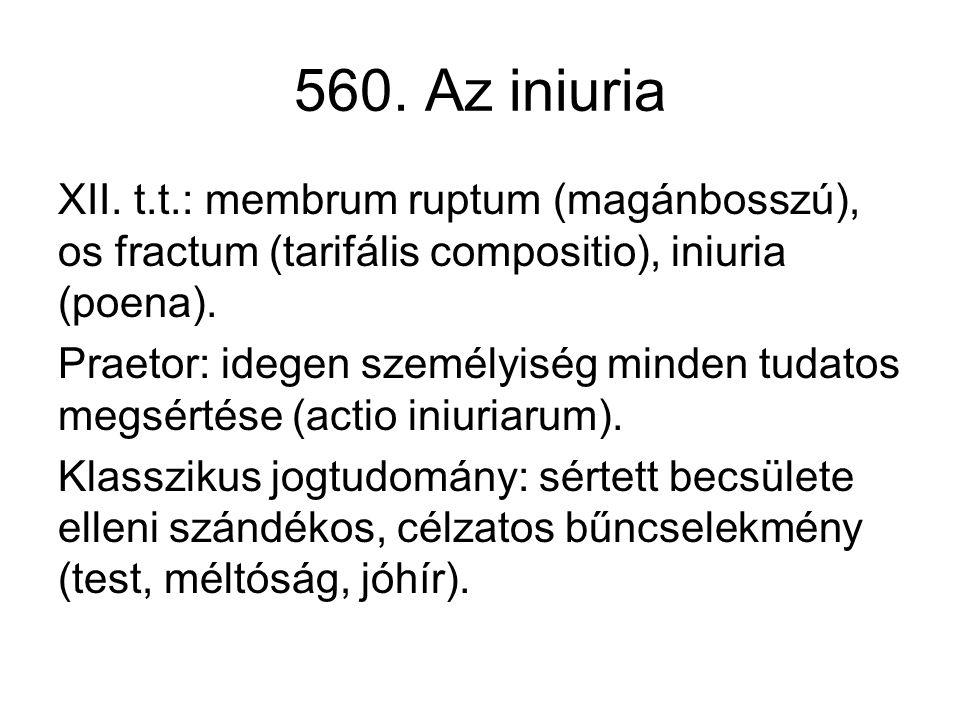 560. Az iniuria XII. t.t.: membrum ruptum (magánbosszú), os fractum (tarifális compositio), iniuria (poena). Praetor: idegen személyiség minden tudato