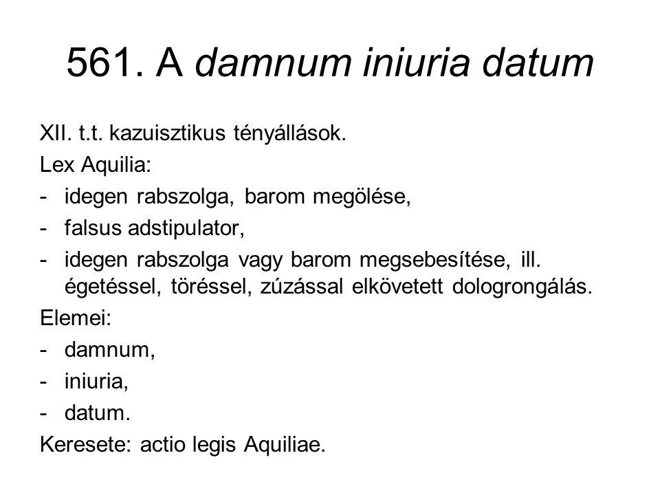 561. A damnum iniuria datum XII. t.t. kazuisztikus tényállások. Lex Aquilia: -idegen rabszolga, barom megölése, -falsus adstipulator, -idegen rabszolg