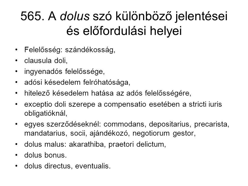 565. A dolus szó különböző jelentései és előfordulási helyei •Felelősség: szándékosság, •clausula doli, •ingyenadós felelőssége, •adósi késedelem felr