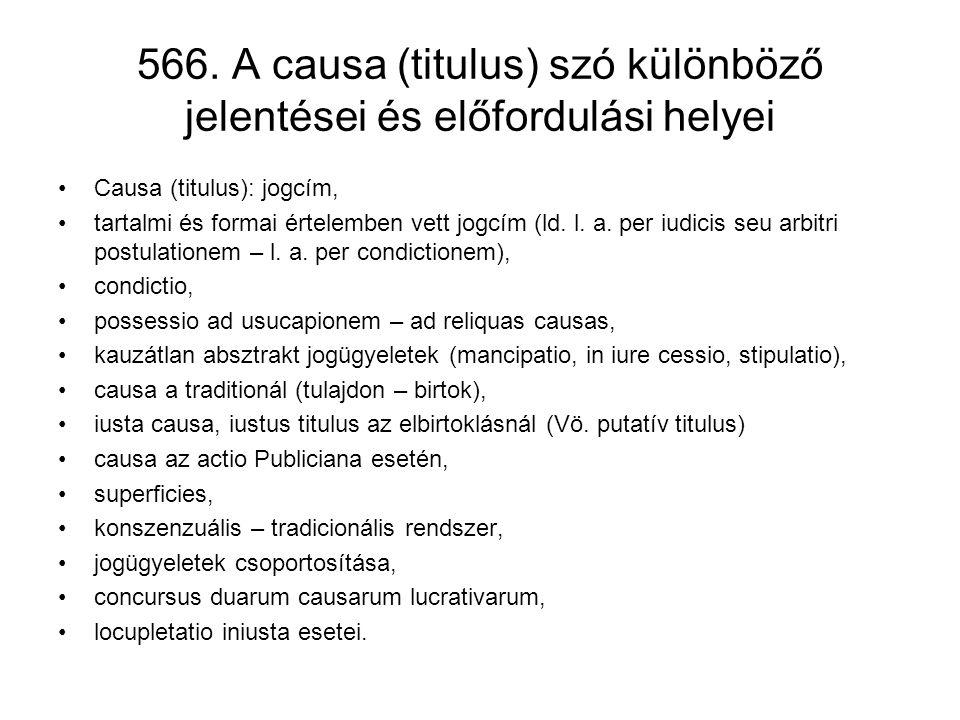 566. A causa (titulus) szó különböző jelentései és előfordulási helyei •Causa (titulus): jogcím, •tartalmi és formai értelemben vett jogcím (ld. l. a.