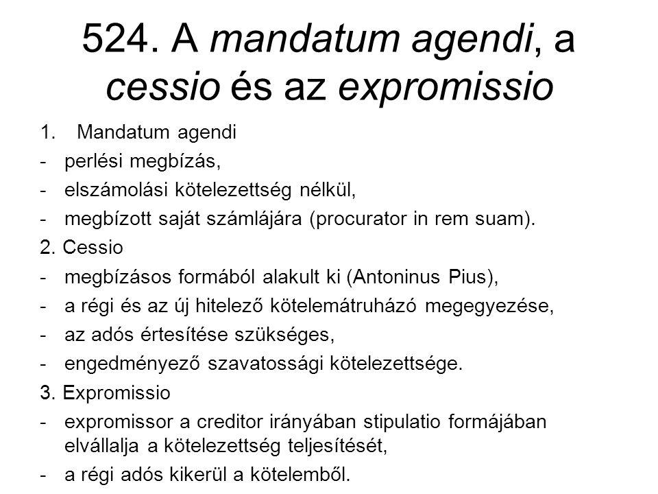 524. A mandatum agendi, a cessio és az expromissio 1.Mandatum agendi -perlési megbízás, -elszámolási kötelezettség nélkül, -megbízott saját számlájára