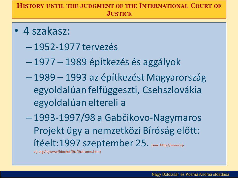 Nagy Boldizsár és Kozma Andrea előadása H ISTORY UNTIL THE JUDGMENT OF THE I NTERNATIONAL C OURT OF J USTICE • 4 szakasz: – 1952-1977 tervezés – 1977 – 1989 építkezés és aggályok – 1989 – 1993 az építkezést Magyarország egyoldalúan felfüggeszti, Csehszlovákia egyoldalúan eltereli a – 1993-1997/98 a Gabčikovo-Nagymaros Projekt ügy a nemzetközi Bíróság előtt: ítéelt:1997 szeptember 25.