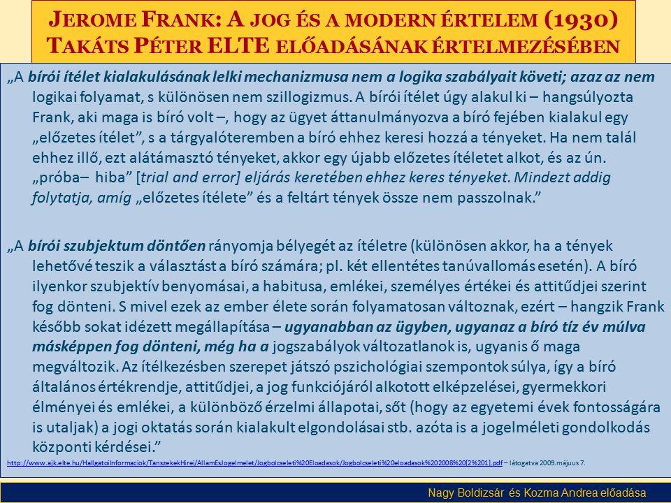 """Nagy Boldizsár és Kozma Andrea előadása J EROME F RANK : A JOG ÉS A MODERN ÉRTELEM (1930) T AKÁTS P ÉTER ELTE ELŐADÁSÁNAK ÉRTELMEZÉSÉBEN """"A bírói ítélet kialakulásának lelki mechanizmusa nem a logika szabályait követi; azaz az nem logikai folyamat, s különösen nem szillogizmus."""