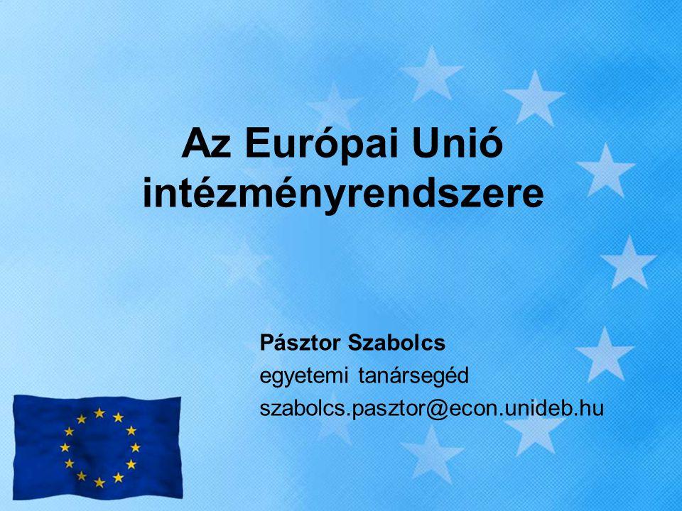 Az Európai Unió intézményrendszere Pásztor Szabolcs egyetemi tanársegéd szabolcs.pasztor@econ.unideb.hu
