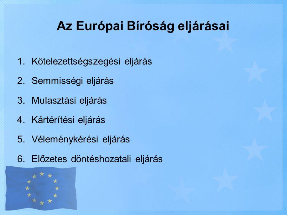 Az Európai Bíróság eljárásai 1.Kötelezettségszegési eljárás 2.Semmisségi eljárás 3.Mulasztási eljárás 4.Kártérítési eljárás 5.Véleménykérési eljárás 6