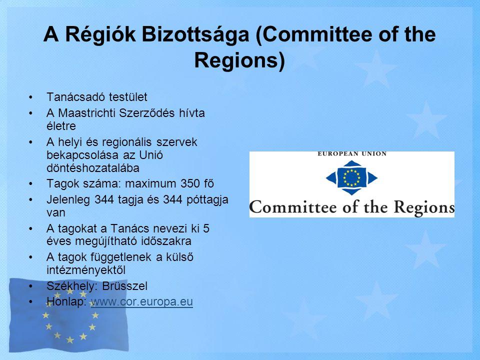 A Régiók Bizottsága (Committee of the Regions) •Tanácsadó testület •A Maastrichti Szerződés hívta életre •A helyi és regionális szervek bekapcsolása a