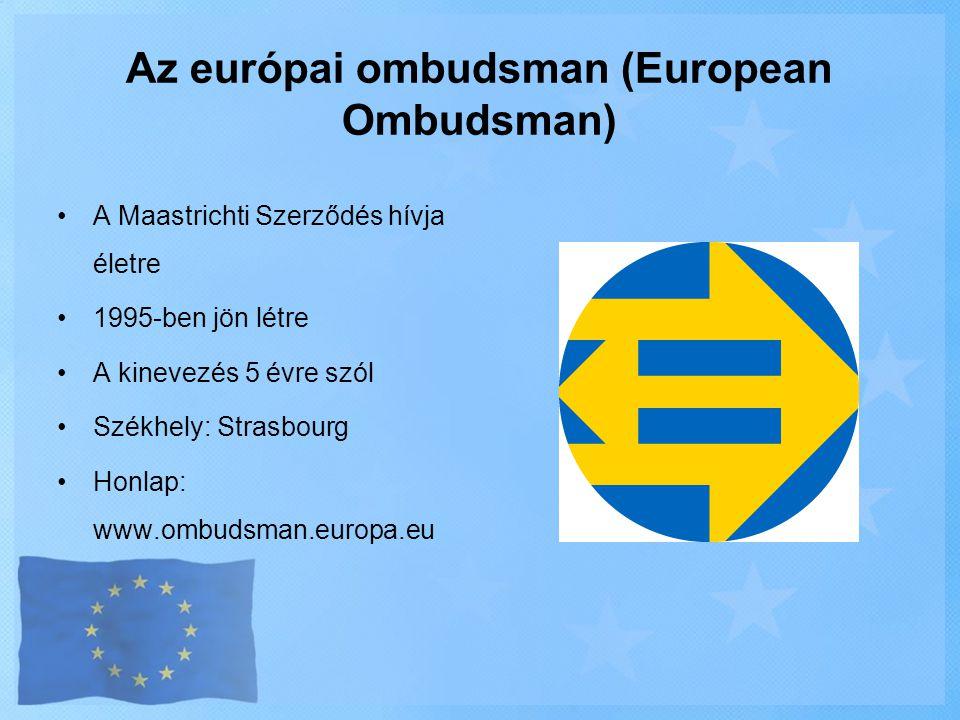 Az európai ombudsman (European Ombudsman) •A Maastrichti Szerződés hívja életre •1995-ben jön létre •A kinevezés 5 évre szól •Székhely: Strasbourg •Ho