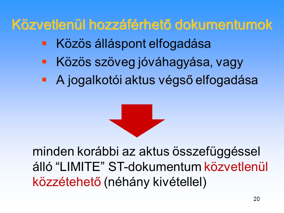 20  Közös álláspont elfogadása  Közös szöveg jóváhagyása, vagy  A jogalkotói aktus végső elfogadása Közvetlenül hozzáférhető dokumentumok minden korábbi az aktus összefüggéssel álló LIMITE ST-dokumentum közvetlenül közzétehető (néhány kivétellel)